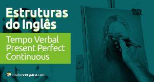 Estruturas do inglês: Tempo Verbal Present Perfect Continuous