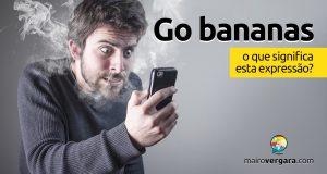 Go Bananas | O que significa esta expressão?