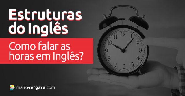 Estruturas do Inglês: Como falar as horas em inglês?