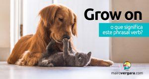 Grow On │O que significa este phrasal verb?