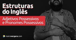 Estruturas do Inglês: Adjetivos Possessivos e Pronomes Possessivos