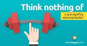Think Nothing Of | O que significa esta expressão?