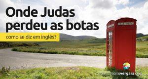 """Como se diz """"Onde Judas Perdeu As Botas"""" em inglês?"""