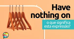 Have Nothing On │ O que significa esta expressão?