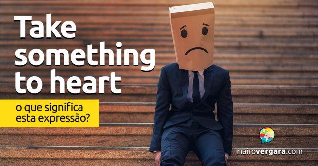 Take Something to Heart   O que significa esta expressão?