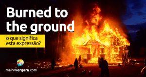 Burned To The Ground | O que significa esta expressão?
