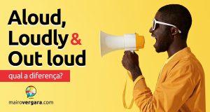 Qual a diferença entre Aloud, Loudly e Out Loud?