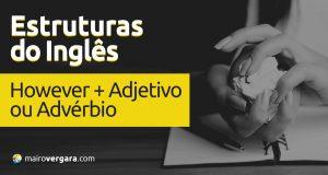 Estruturas do inglês: However + Adjetivo ou Advérbio
