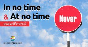 Qual a diferença entre In No Time e At No Time?