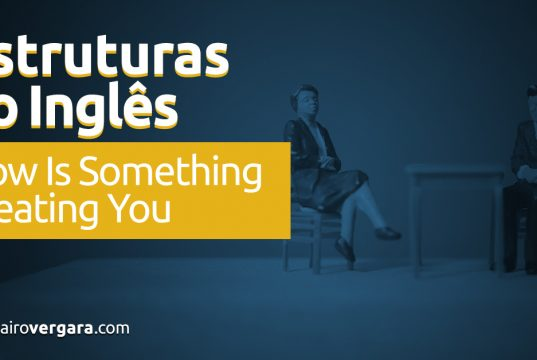 Estruturas do Inglês: How Is Something Treating You?