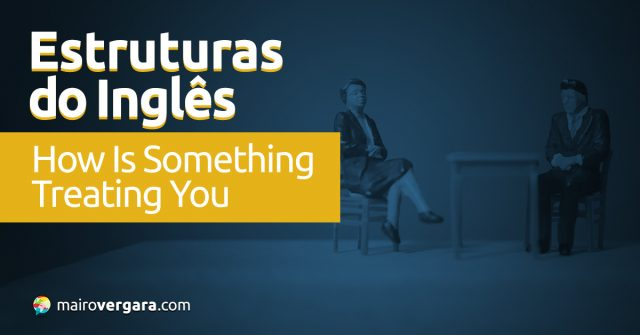 Estruturas do Inglês: How Is Something Treating You?