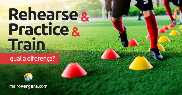 Qual é a diferença entre Rehearse, Practice e Train?