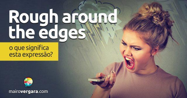 Rough Around The Edges | O que significa esta expressão?