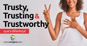 Qual é a diferença entre Trusty, Trusting e Trustworthy?