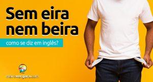 """Como se diz """"Sem Eira Nem Beira"""" em inglês?"""