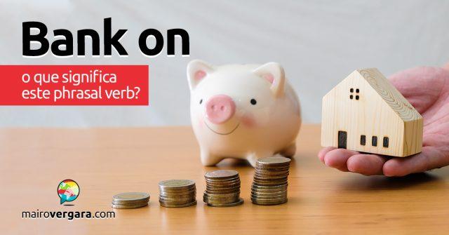 Bank On | O que significa este phrasal verb?