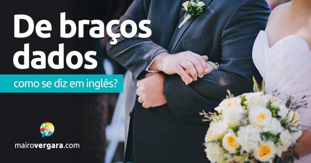 """Como se diz """"De Braços Dados"""" em inglês?"""