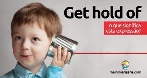 Get Hold Of   O que significa esta expressão?