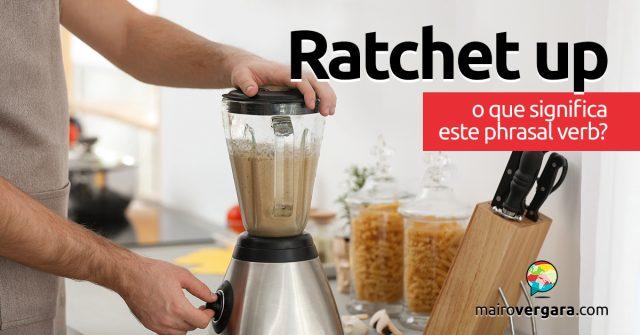 Ratchet Up | O que significa este phrasal verb?