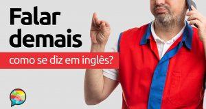 """Como se diz """"Falar Demais"""" em inglês?"""