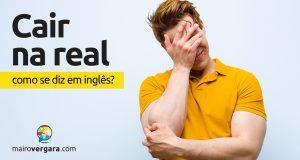 """Como se diz """"Cair Na Real"""" em inglês?"""