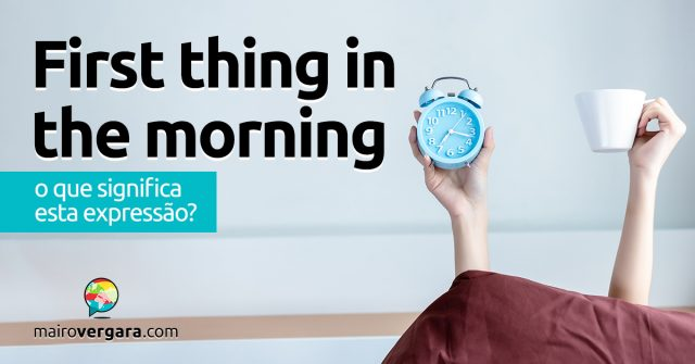 First Thing In The Morning | O que significa esta expressão?