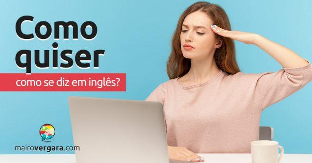 """Como se diz """"Como Quiser"""" em inglês?"""