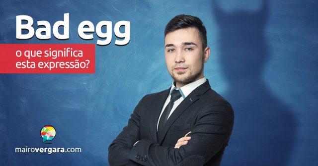 Bad Egg | O que quer dizer esta expressão?