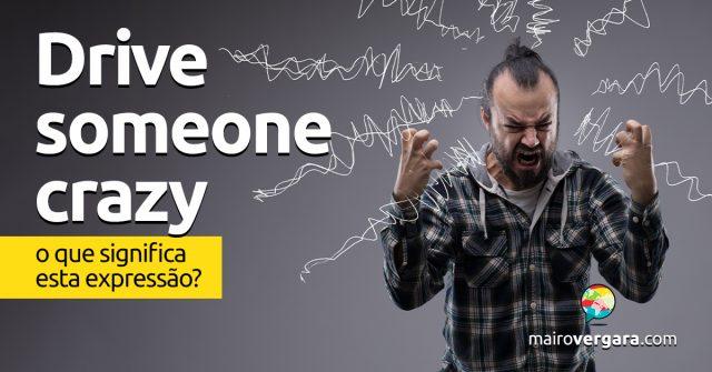 Drive Someone Crazy | O que significa esta expressão?