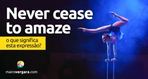 Never Cease To Amaze | O que significa esta expressão?