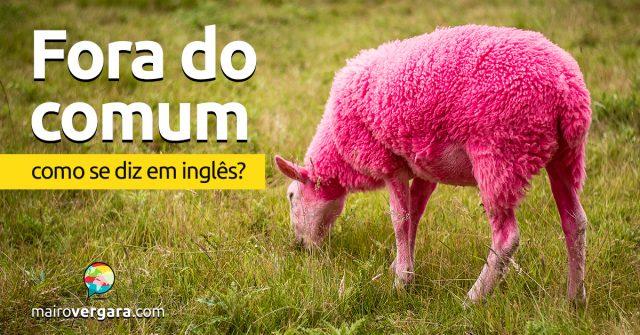 """Como se diz """"Fora do Comum"""" em inglês?"""