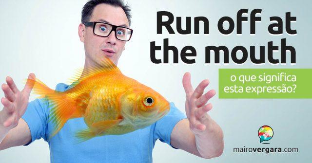Run Off At The Mouth │ O que significa esta expressão?
