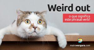 Weird Out | O que significa este phrasal verb?