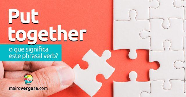 Put Together   O que significa este phrasal verb?