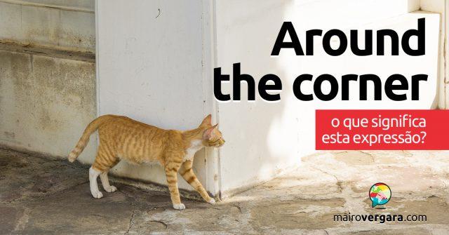 Around The Corner | O que significa esta expressão?