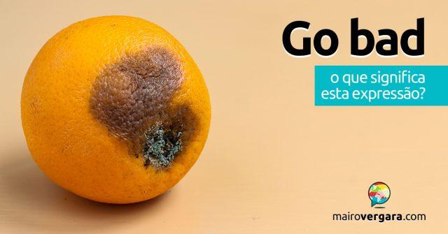 Go Bad | O que significa esta expressão?