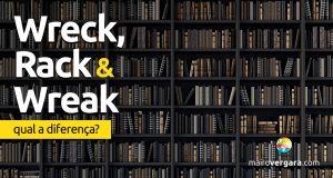 Qual a diferença entre Wreck, Rack e Wreak?