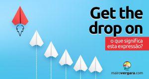 Get The Drop On | O que significa esta expressão?