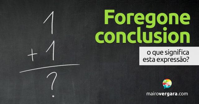 Foregone Conclusion │ O que significa esta expressão?