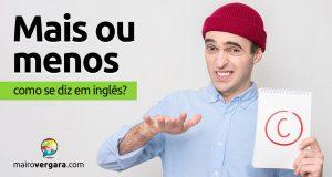 """Como se diz """"Mais Ou Menos"""" em inglês?"""
