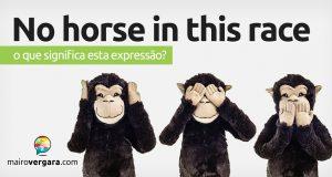 No Horse In This Race │ O que significa esta expressão?