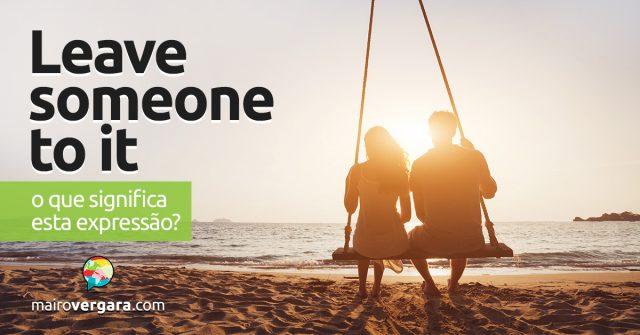 Leave Someone To It | O que significa esta expressão?