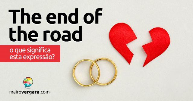 The End Of The Road   O que significa esta expressão?