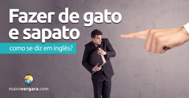 """Como se diz """"Fazer De Gato e Sapato"""" em inglês"""