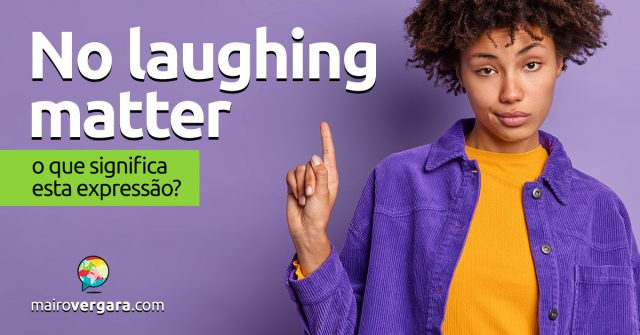 No Laughing Matter | O que significa esta expressão?