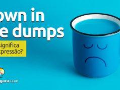 Down In The Dumps | O que significa esta expressão?