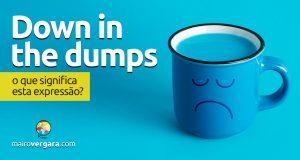 Down In The Dumps   O que significa esta expressão?
