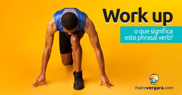 Work Up | O que significa este phrasal verb?